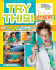 National Geographic Kids™: Try This! Extreme: 50 Fun & Safe Experiments for the Mad Scientist in You