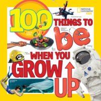 National Geographic Kids™: 100 Things to Be When You Grow Up