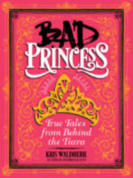 Bad Princess: True Tales From Behind the Tiara