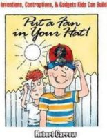 Put A Fan In Your Hat!: Inventions, Contraptions, & Gadgets Kids Can Build