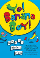 YO! BANANA BOY!: PALINDROMES, ANAGRAMS, AND OXYMORONS