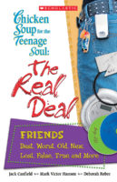 Chicken Soup for the Teenage Soul's the Real Deal: Friends: Best, Worst, Old, New, Lost, False, True