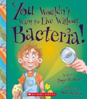 You Wouldn't Want to Live Without Bacteria!